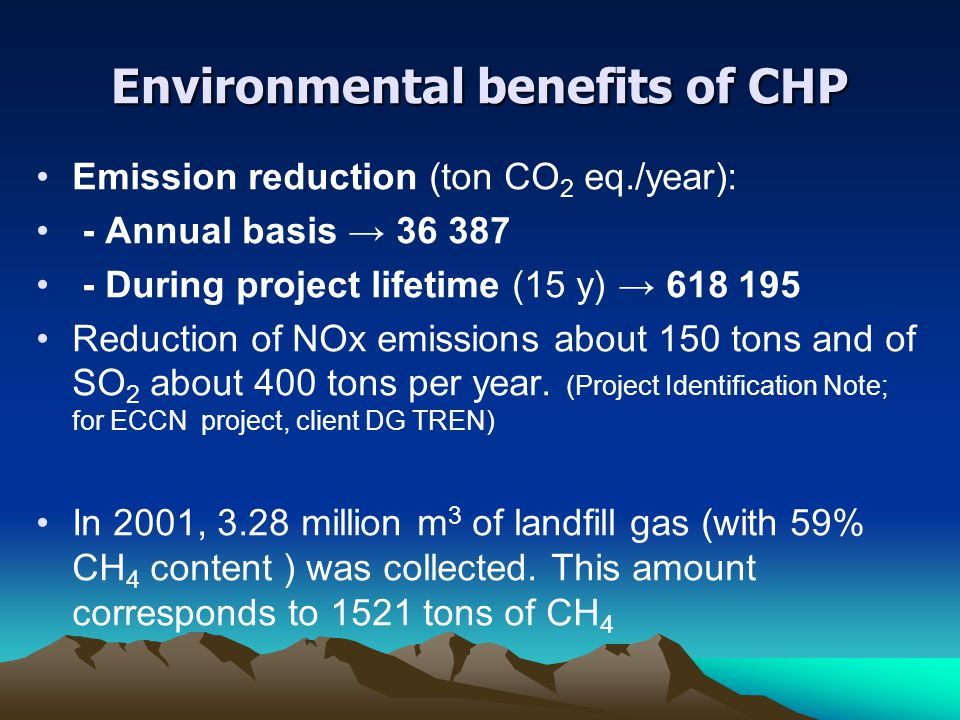 Environmental benefits of CHP Emission reduction (ton CO 2 eq./year): - Annual basis → 36 387 - During project lifetime (15 y) → 618 195 Reduction of