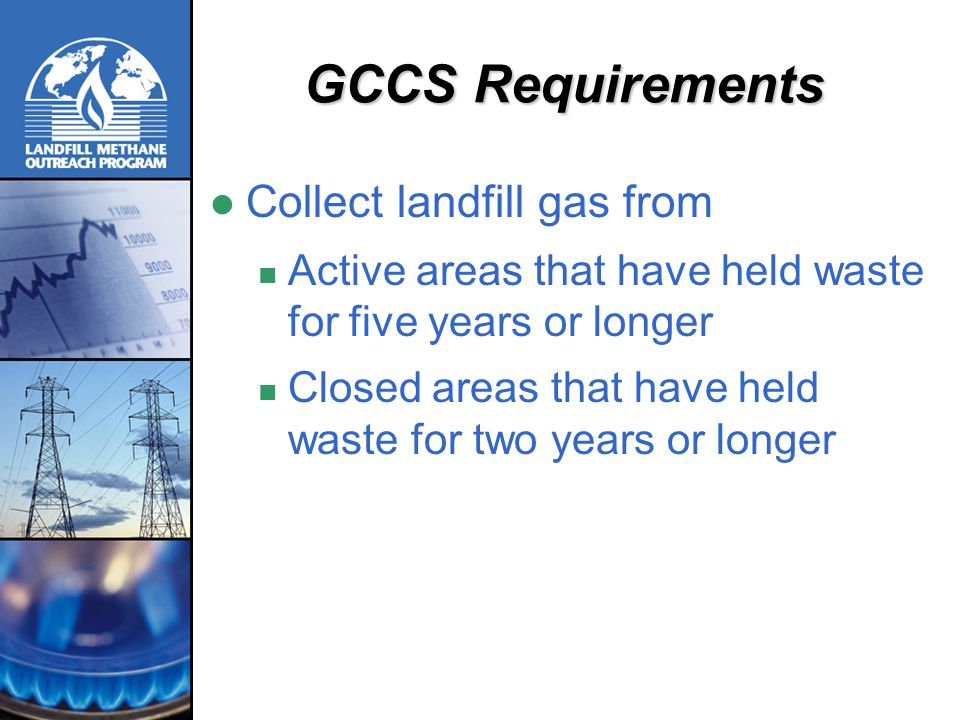 Typical Direct-Use Project Components & Costs 800 scfm, 5-mi pipeline, 15-yr project: Total capital cost = ~$1.63 million Gas compression & treatment = ~$230,000 Pipeline = ~$280,000/mile (Plus end-of-pipe combustion equipment retrofits, if needed) Annual operation & maintenance cost = ~$140,000/year