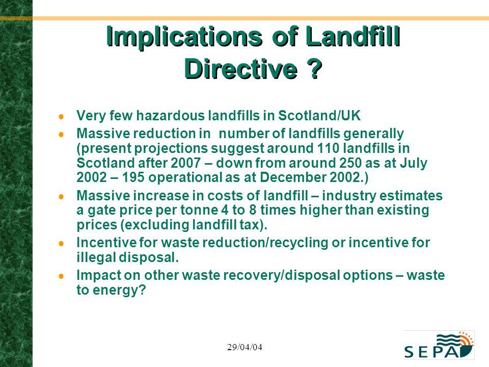 29/04/04 Implications of Landfill Directive ?  Very few hazardous landfills in Scotland/UK  Massive reduction in number of landfills generally (pres