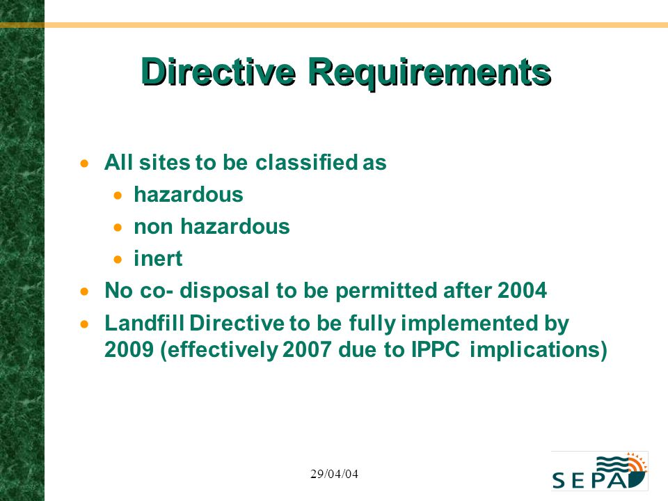 29/04/04 Directive Requirements  All sites to be classified as  hazardous  non hazardous  inert  No co- disposal to be permitted after 2004  Lan
