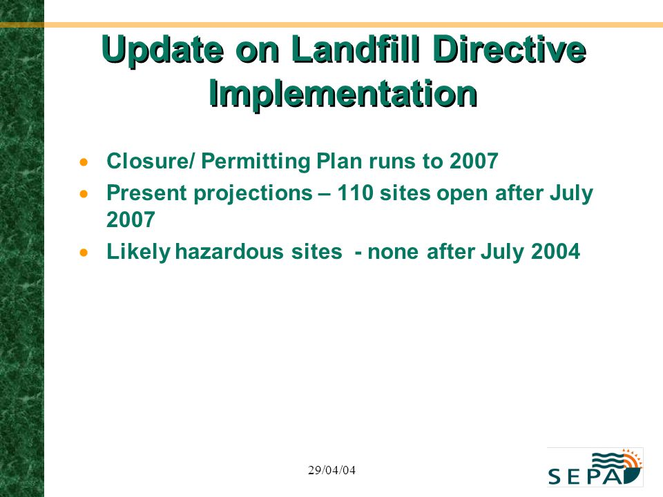 29/04/04 Update on Landfill Directive Implementation  Closure/ Permitting Plan runs to 2007  Present projections – 110 sites open after July 2007 
