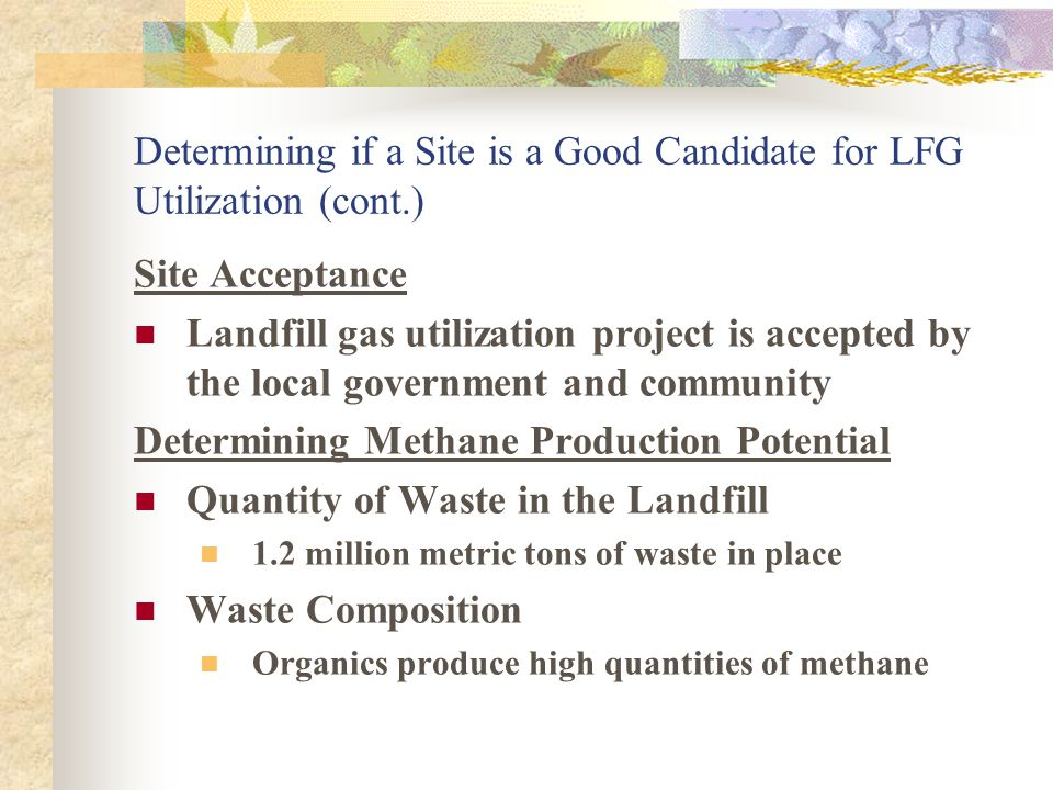 Determining if a Site is a Good Candidate for LFG Utilization Site Characteristics  Site Location  Landfill still receives waste (or is recently closed)  Landfill is near power grid or industry that could use the gas  Landfill has land available for alternative applications