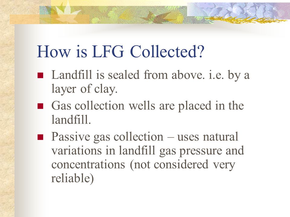 Determining if a Site is a Good Candidate for LFG Utilization (cont.) Landfill Depth Greater than 10 meters Climate More than 10 cm of rain annually