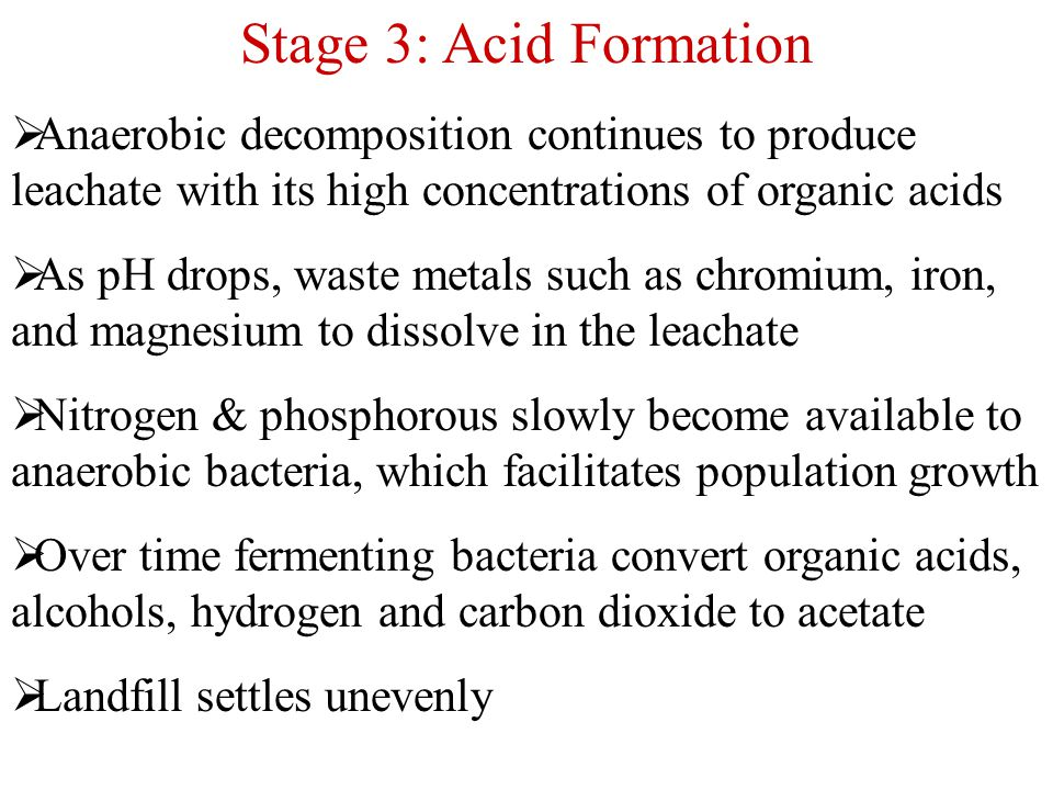 Stage 3: Acid Formation  Anaerobic decomposition continues to produce leachate with its high concentrations of organic acids  As pH drops, waste met