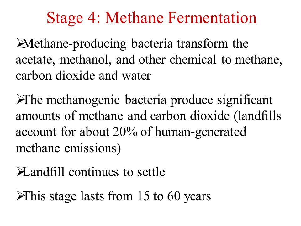 Stage 4: Methane Fermentation  Methane-producing bacteria transform the acetate, methanol, and other chemical to methane, carbon dioxide and water 