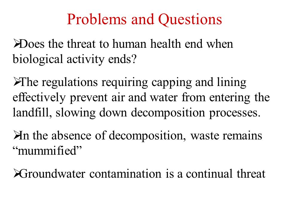 Problems and Questions  Does the threat to human health end when biological activity ends?  The regulations requiring capping and lining effectively