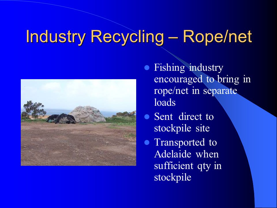 Industry Recycling – Rope/net Fishing industry encouraged to bring in rope/net in separate loads Sent direct to stockpile site Transported to Adelaide when sufficient qty in stockpile