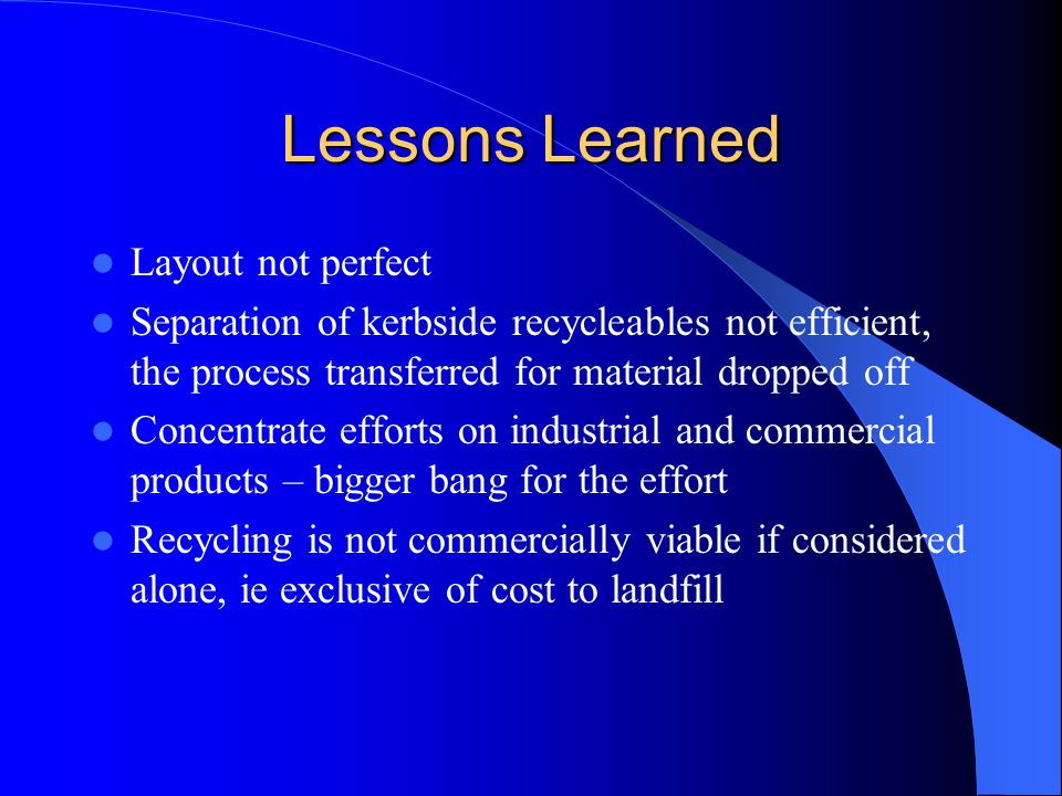 Lessons Learned Layout not perfect Separation of kerbside recycleables not efficient, the process transferred for material dropped off Concentrate eff