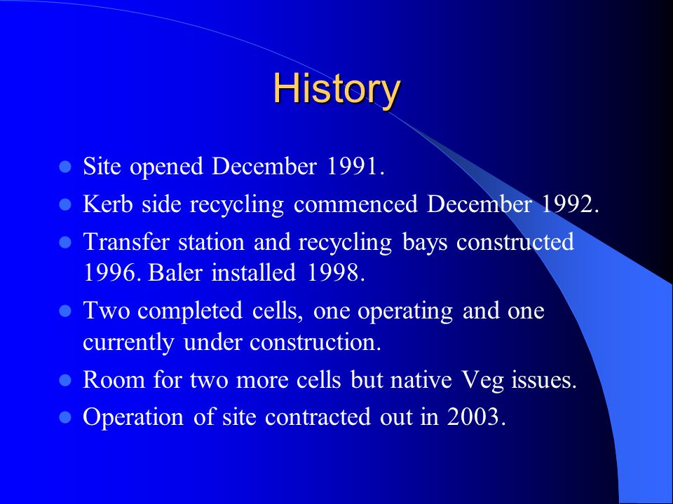 History Site opened December 1991. Kerb side recycling commenced December 1992. Transfer station and recycling bays constructed 1996. Baler installed