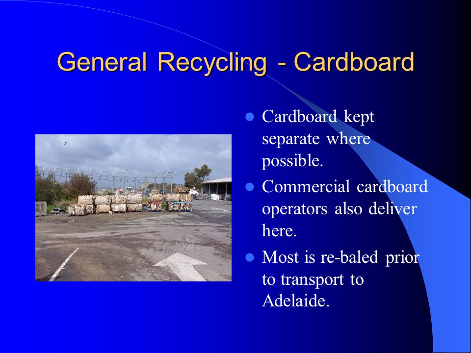 General Recycling - Cardboard Cardboard kept separate where possible. Commercial cardboard operators also deliver here. Most is re-baled prior to tran