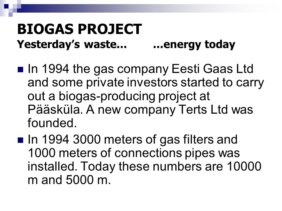 BIOGAS PROJECT Yesterday's waste......energy today In 1994 the gas company Eesti Gaas Ltd and some private investors started to carry out a biogas-producing project at Pääsküla.