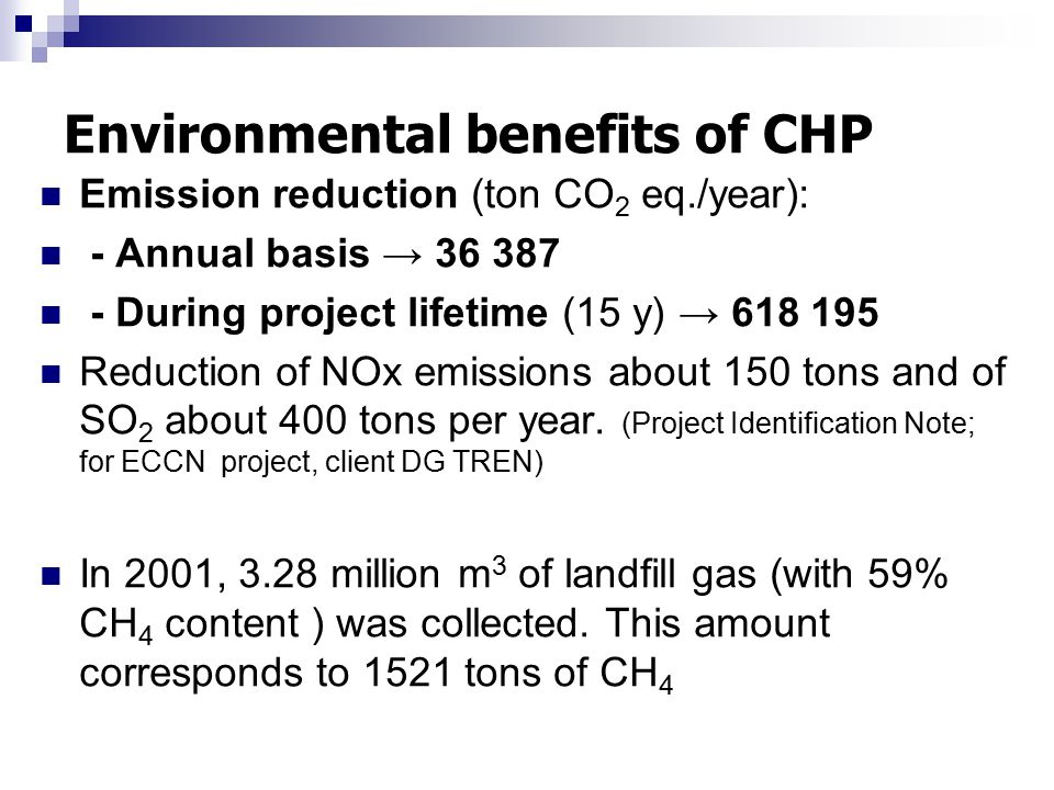 Environmental benefits of CHP Emission reduction (ton CO 2 eq./year): - Annual basis → 36 387 - During project lifetime (15 y) → 618 195 Reduction of NOx emissions about 150 tons and of SO 2 about 400 tons per year.