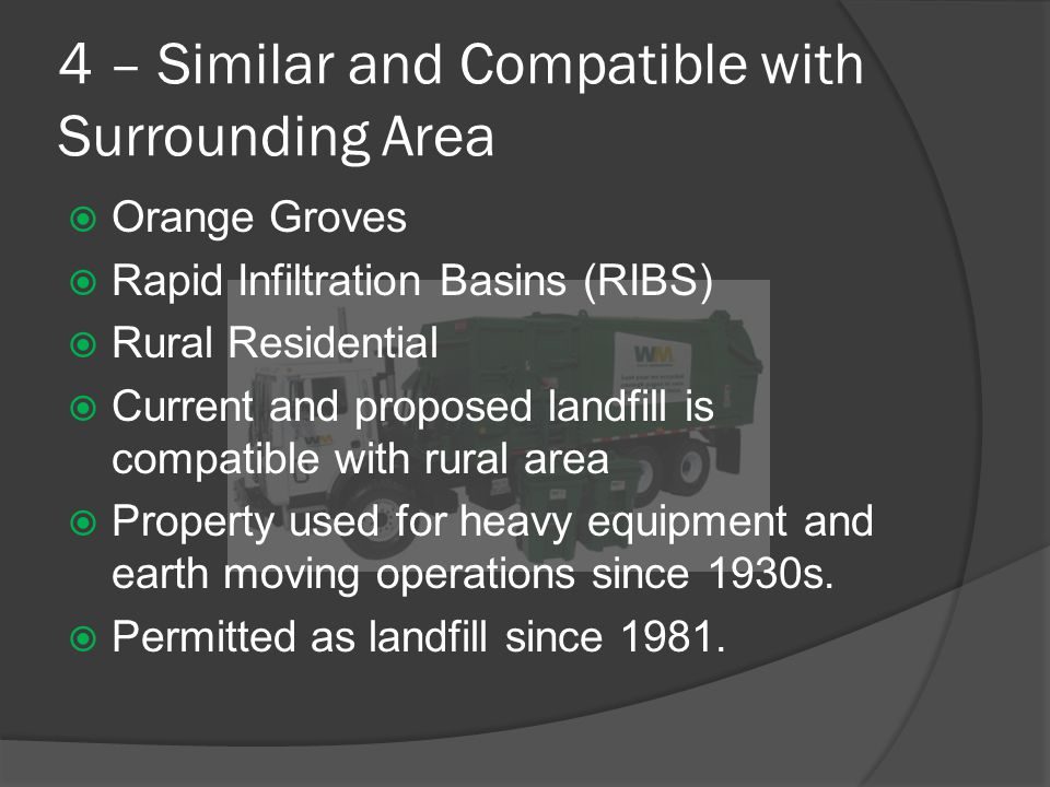 4 – Similar and Compatible with Surrounding Area  Orange Groves  Rapid Infiltration Basins (RIBS)  Rural Residential  Current and proposed landfill is compatible with rural area  Property used for heavy equipment and earth moving operations since 1930s.