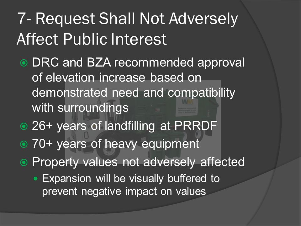 7- Request Shall Not Adversely Affect Public Interest  DRC and BZA recommended approval of elevation increase based on demonstrated need and compatibility with surroundings  26+ years of landfilling at PRRDF  70+ years of heavy equipment  Property values not adversely affected Expansion will be visually buffered to prevent negative impact on values