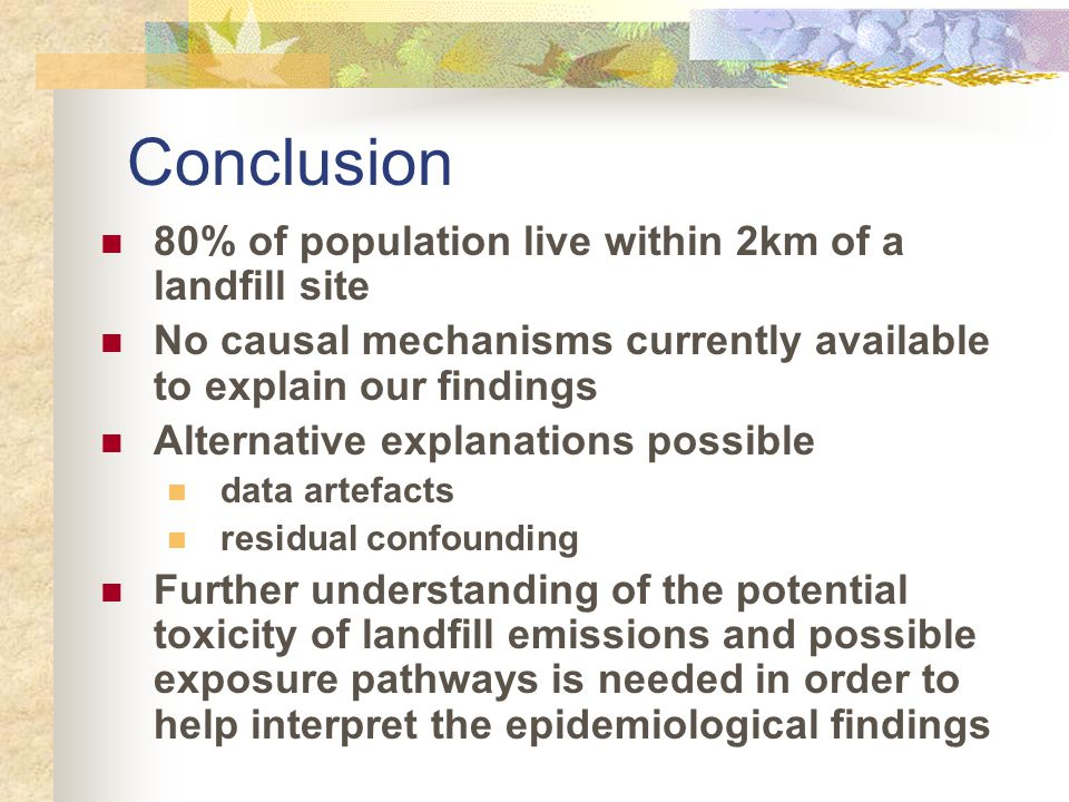 80% of population live within 2km of a landfill site No causal mechanisms currently available to explain our findings Alternative explanations possible data artefacts residual confounding Further understanding of the potential toxicity of landfill emissions and possible exposure pathways is needed in order to help interpret the epidemiological findings Conclusion