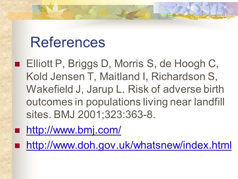 References Elliott P, Briggs D, Morris S, de Hoogh C, Kold Jensen T, Maitland I, Richardson S, Wakefield J, Jarup L.