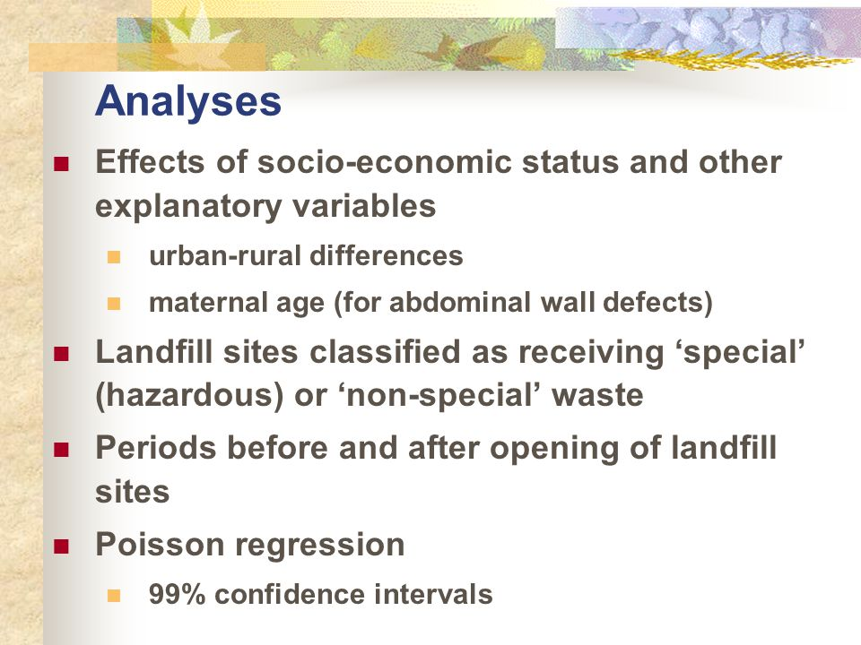 Analyses Effects of socio-economic status and other explanatory variables urban-rural differences maternal age (for abdominal wall defects) Landfill sites classified as receiving 'special' (hazardous) or 'non-special' waste Periods before and after opening of landfill sites Poisson regression 99% confidence intervals