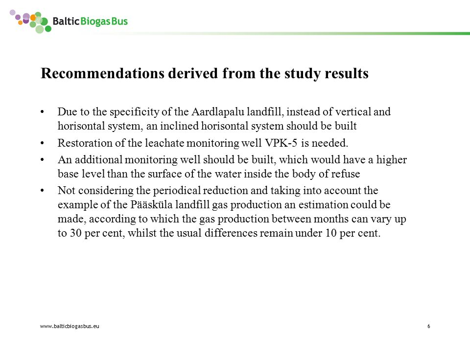 www.balticbiogasbus.eu6 Recommendations derived from the study results Due to the specificity of the Aardlapalu landfill, instead of vertical and horisontal system, an inclined horisontal system should be built Restoration of the leachate monitoring well VPK-5 is needed.
