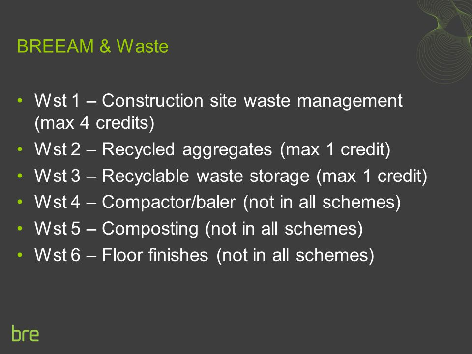 BREEAM & Waste Wst 1 – Construction site waste management (max 4 credits) Wst 2 – Recycled aggregates (max 1 credit) Wst 3 – Recyclable waste storage