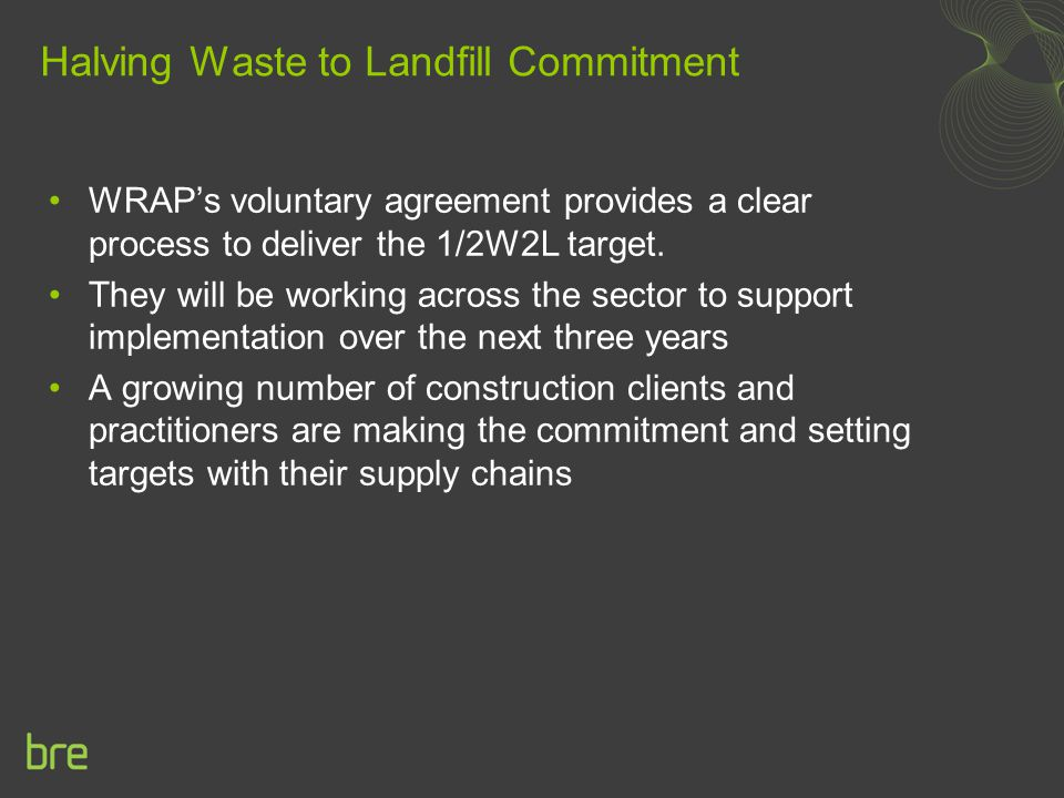 Halving Waste to Landfill Commitment WRAP's voluntary agreement provides a clear process to deliver the 1/2W2L target. They will be working across the