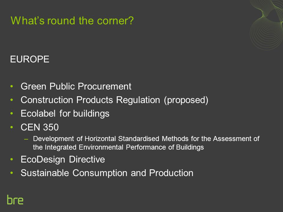 What's round the corner? EUROPE Green Public Procurement Construction Products Regulation (proposed) Ecolabel for buildings CEN 350 –Development of Ho