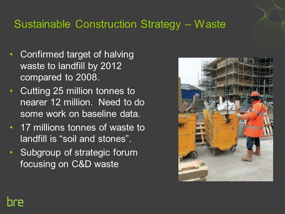 Sustainable Construction Strategy – Waste Confirmed target of halving waste to landfill by 2012 compared to 2008. Cutting 25 million tonnes to nearer