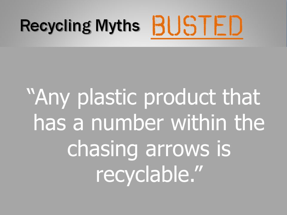 Recycling Myths Any plastic product that has a number within the chasing arrows is recyclable. busted