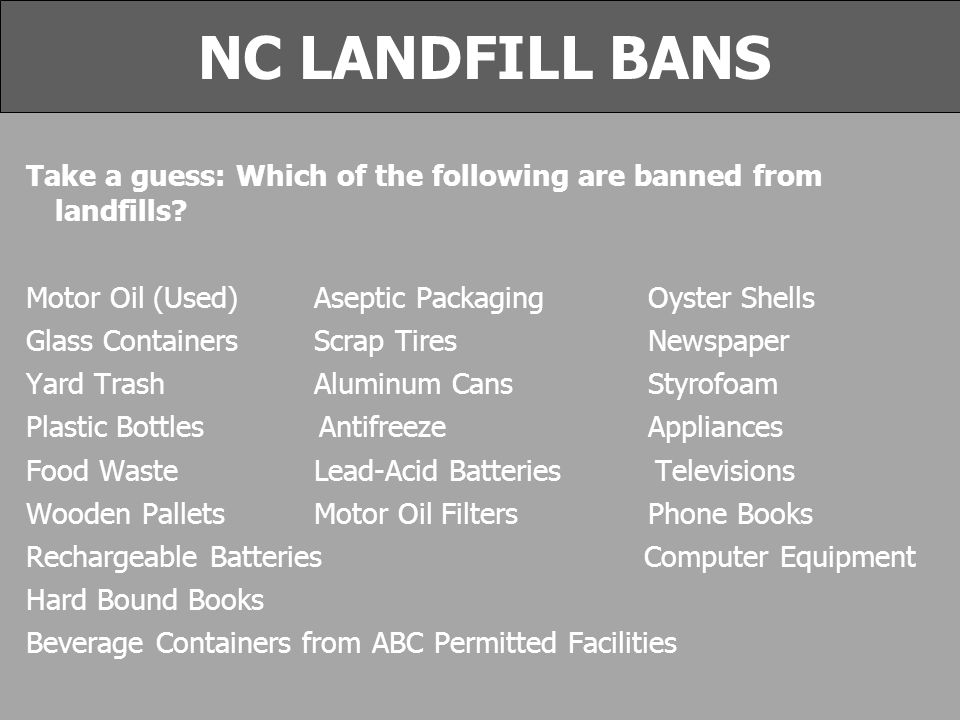 NC LANDFILL BANS Take a guess: Which of the following are banned from landfills.