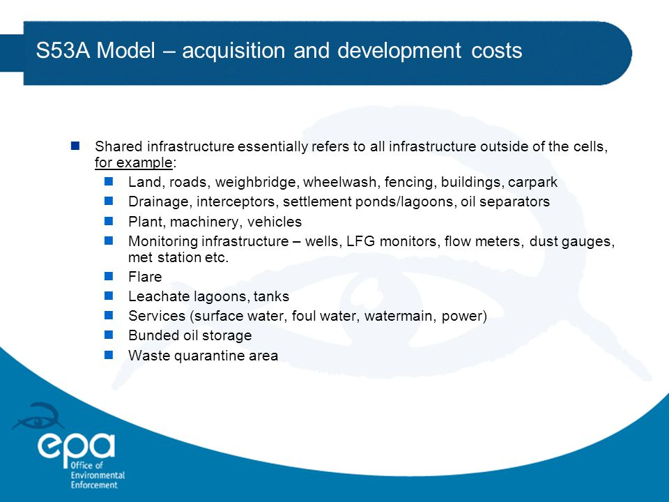 S53A Model – acquisition and development costs nShared infrastructure essentially refers to all infrastructure outside of the cells, for example: nLand, roads, weighbridge, wheelwash, fencing, buildings, carpark nDrainage, interceptors, settlement ponds/lagoons, oil separators nPlant, machinery, vehicles nMonitoring infrastructure – wells, LFG monitors, flow meters, dust gauges, met station etc.