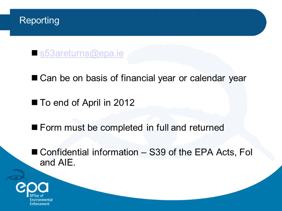 Reporting ns53areturns@epa.ies53areturns@epa.ie nCan be on basis of financial year or calendar year nTo end of April in 2012 nForm must be completed in full and returned nConfidential information – S39 of the EPA Acts, FoI and AIE.