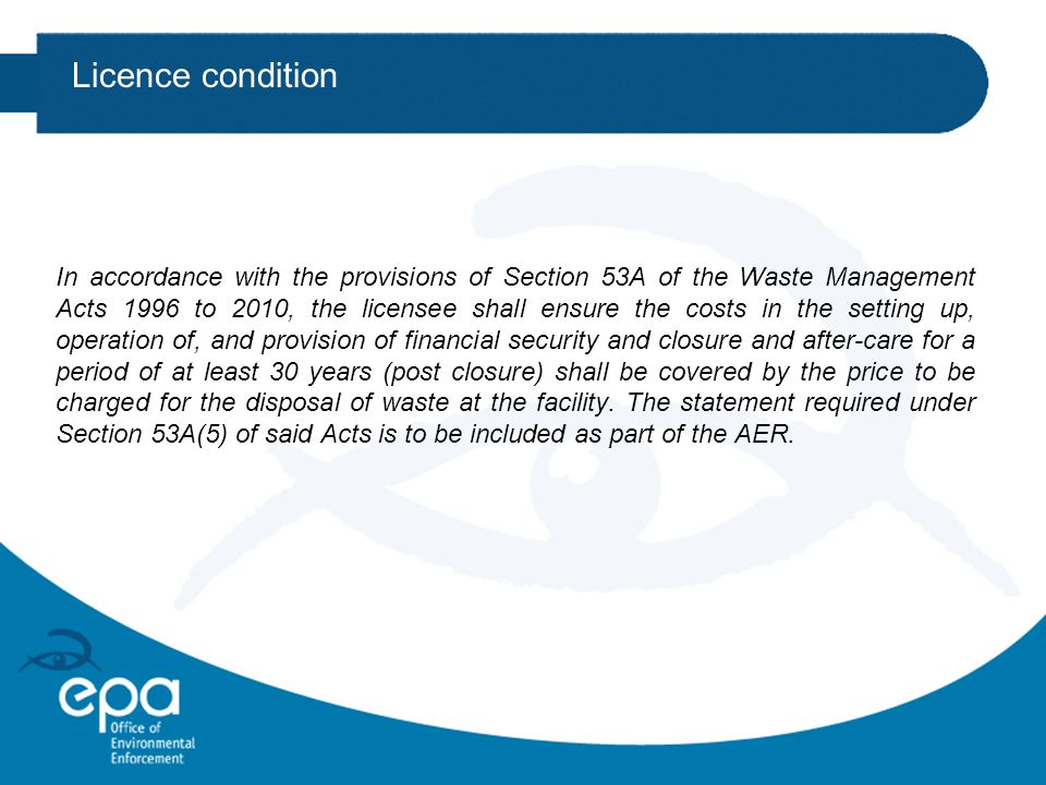 Licence condition In accordance with the provisions of Section 53A of the Waste Management Acts 1996 to 2010, the licensee shall ensure the costs in the setting up, operation of, and provision of financial security and closure and after-care for a period of at least 30 years (post closure) shall be covered by the price to be charged for the disposal of waste at the facility.