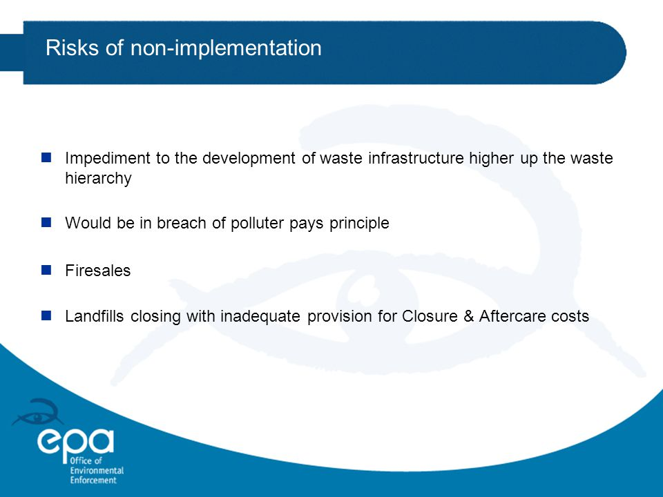 Risks of non-implementation nImpediment to the development of waste infrastructure higher up the waste hierarchy nWould be in breach of polluter pays principle nFiresales nLandfills closing with inadequate provision for Closure & Aftercare costs
