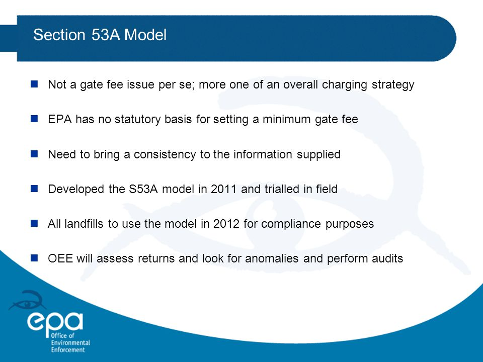 Section 53A Model nNot a gate fee issue per se; more one of an overall charging strategy nEPA has no statutory basis for setting a minimum gate fee nNeed to bring a consistency to the information supplied nDeveloped the S53A model in 2011 and trialled in field nAll landfills to use the model in 2012 for compliance purposes nOEE will assess returns and look for anomalies and perform audits