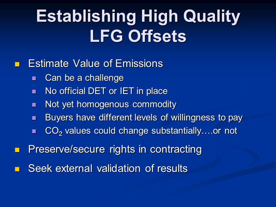 Establishing High Quality LFG Offsets Estimate Value of Emissions Estimate Value of Emissions Can be a challenge Can be a challenge No official DET or IET in place No official DET or IET in place Not yet homogenous commodity Not yet homogenous commodity Buyers have different levels of willingness to pay Buyers have different levels of willingness to pay CO 2 values could change substantially….or not CO 2 values could change substantially….or not Preserve/secure rights in contracting Preserve/secure rights in contracting Seek external validation of results Seek external validation of results
