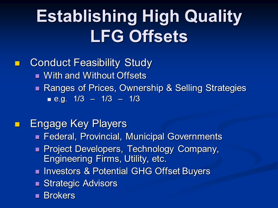 Establishing High Quality LFG Offsets Conduct Feasibility Study Conduct Feasibility Study With and Without Offsets With and Without Offsets Ranges of Prices, Ownership & Selling Strategies Ranges of Prices, Ownership & Selling Strategies e.g.
