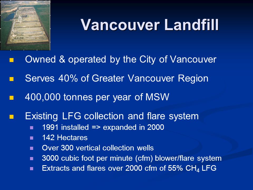 Vancouver Landfill Owned & operated by the City of Vancouver Serves 40% of Greater Vancouver Region 400,000 tonnes per year of MSW Existing LFG collec