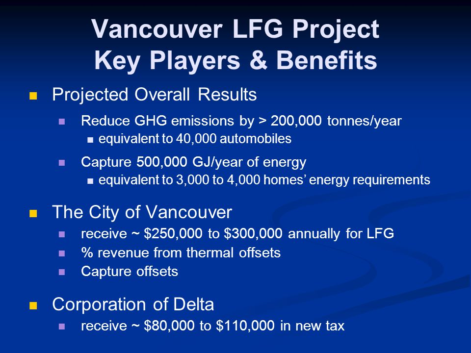 Vancouver LFG Project Key Players & Benefits Projected Overall Results Reduce GHG emissions by > 200,000 tonnes/year equivalent to 40,000 automobiles Capture 500,000 GJ/year of energy equivalent to 3,000 to 4,000 homes' energy requirements The City of Vancouver receive ~ $250,000 to $300,000 annually for LFG % revenue from thermal offsets Capture offsets Corporation of Delta receive ~ $80,000 to $110,000 in new tax