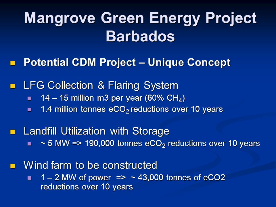 Mangrove Green Energy Project Barbados Potential CDM Project – Unique Concept Potential CDM Project – Unique Concept LFG Collection & Flaring System LFG Collection & Flaring System 14 – 15 million m3 per year (60% CH 4 ) 14 – 15 million m3 per year (60% CH 4 ) 1.4 million tonnes eCO 2 reductions over 10 years 1.4 million tonnes eCO 2 reductions over 10 years Landfill Utilization with Storage Landfill Utilization with Storage ~ 5 MW => 190,000 tonnes eCO 2 reductions over 10 years ~ 5 MW => 190,000 tonnes eCO 2 reductions over 10 years Wind farm to be constructed Wind farm to be constructed 1 – 2 MW of power => ~ 43,000 tonnes of eCO2 reductions over 10 years 1 – 2 MW of power => ~ 43,000 tonnes of eCO2 reductions over 10 years
