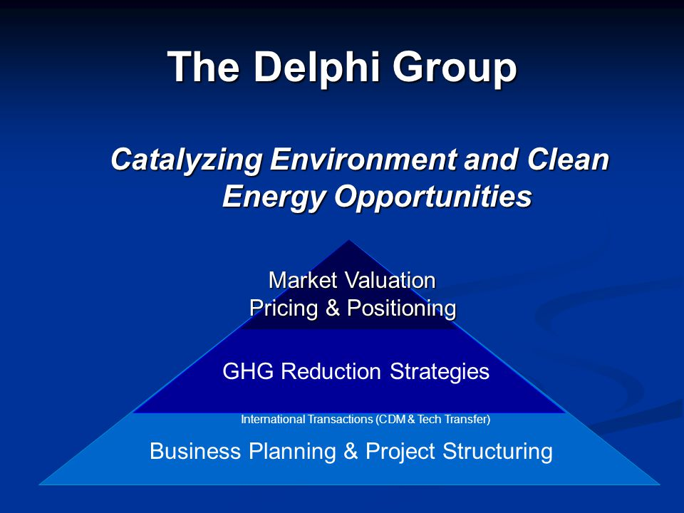 The Delphi Group Catalyzing Environment and Clean Energy Opportunities International Transactions (CDM & Tech Transfer) GHG Reduction Strategies Busin