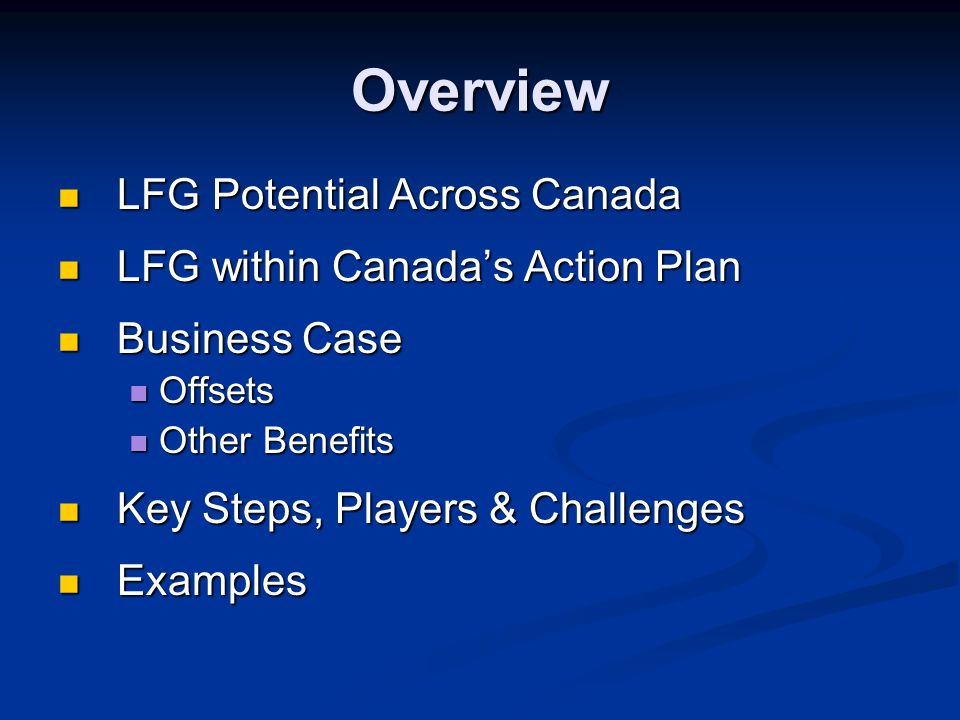 Overview LFG Potential Across Canada LFG Potential Across Canada LFG within Canada's Action Plan LFG within Canada's Action Plan Business Case Business Case Offsets Offsets Other Benefits Other Benefits Key Steps, Players & Challenges Key Steps, Players & Challenges Examples Examples