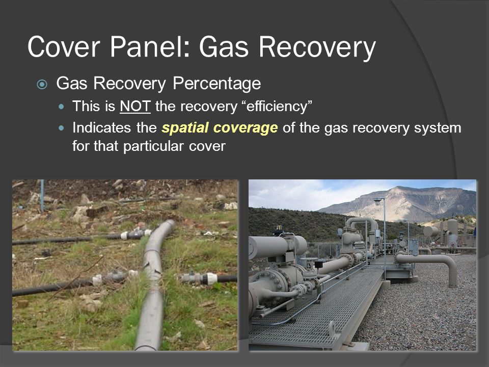 Cover Panel: Gas Recovery  Gas Recovery Percentage This is NOT the recovery efficiency Indicates the spatial coverage of the gas recovery system for that particular cover