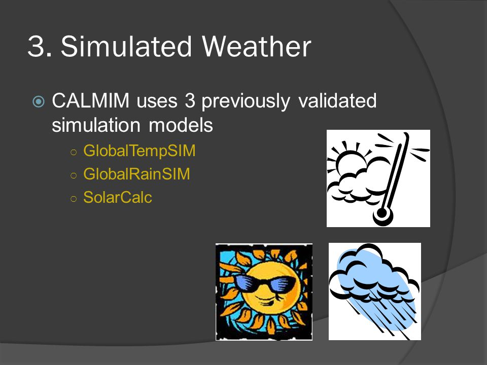 3. Simulated Weather  CALMIM uses 3 previously validated simulation models ○ GlobalTempSIM ○ GlobalRainSIM ○ SolarCalc