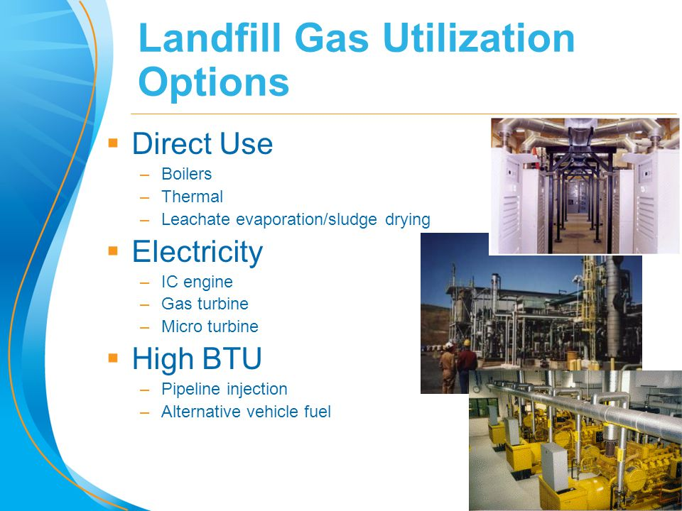 9 Landfill Gas Utilization Options  Direct Use –Boilers –Thermal –Leachate evaporation/sludge drying  Electricity –IC engine –Gas turbine –Micro tur