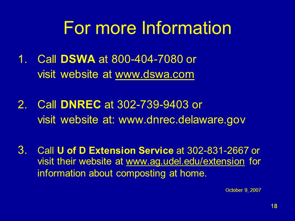 18 For more Information 1.Call DSWA at 800-404-7080 or visit website at www.dswa.comwww.dswa.com 2.Call DNREC at 302-739-9403 or visit website at: www.dnrec.delaware.gov 3.