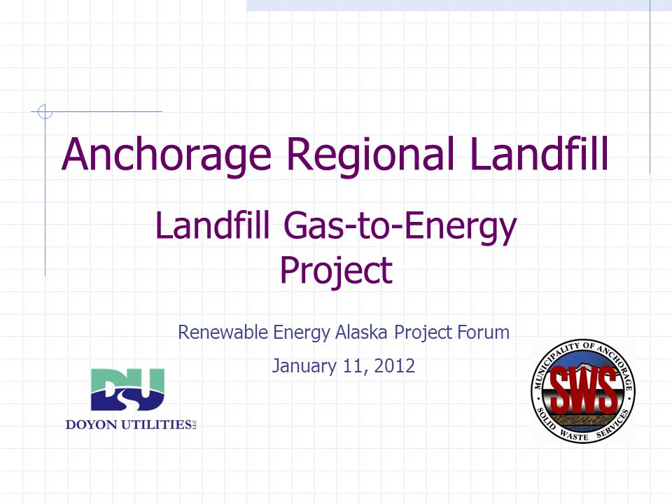 Anchorage Regional Landfill Landfill Gas-to-Energy Project Renewable Energy Alaska Project Forum January 11, 2012