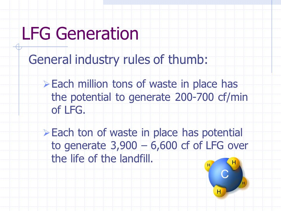 LFG Generation General industry rules of thumb:  Each million tons of waste in place has the potential to generate 200-700 cf/min of LFG.  Each ton