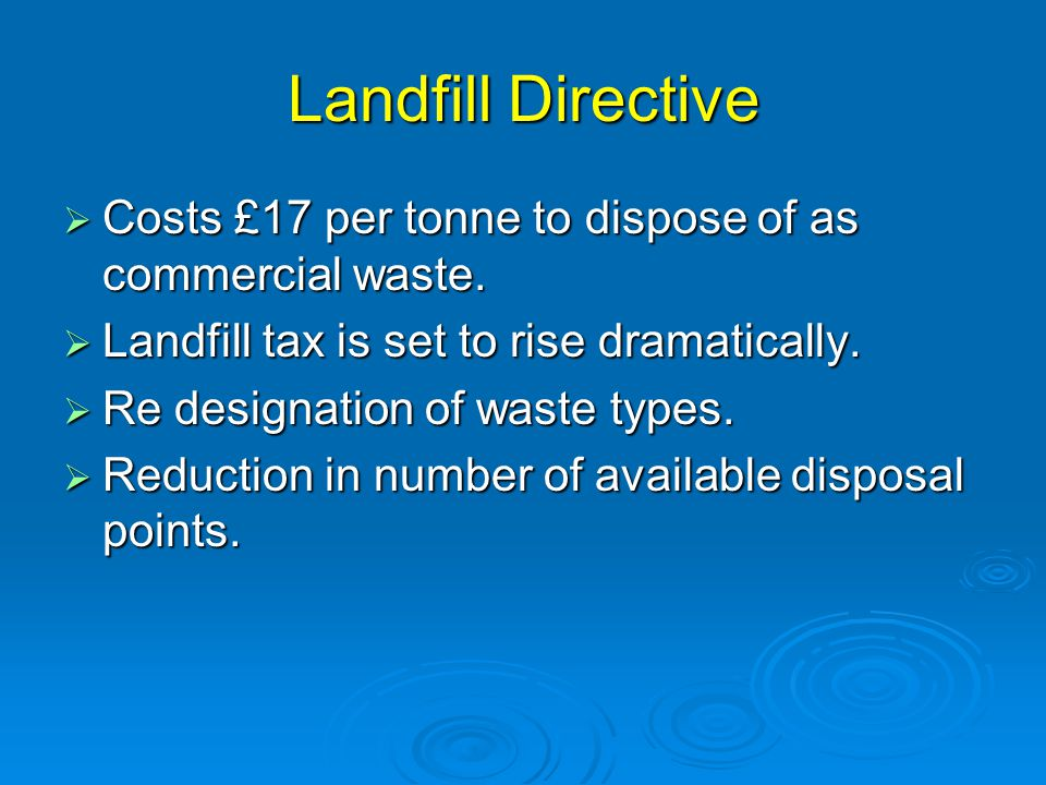 Landfill Directive  Costs £17 per tonne to dispose of as commercial waste.