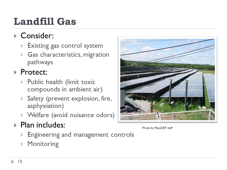 Landfill Gas  Consider:  Existing gas control system  Gas characteristics, migration pathways  Protect:  Public health (limit toxic compounds in ambient air)  Safety (prevent explosion, fire, asphyxiation)  Welfare (avoid nuisance odors)  Plan includes:  Engineering and management controls  Monitoring 10 Photo by MassDEP staff