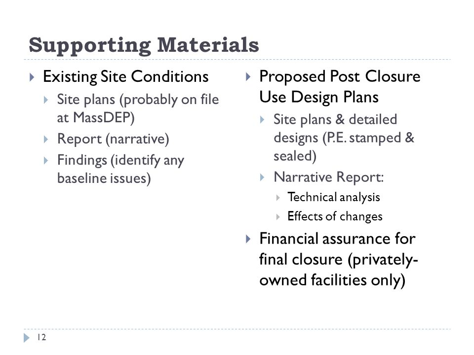 Supporting Materials  Existing Site Conditions  Site plans (probably on file at MassDEP)  Report (narrative)  Findings (identify any baseline issues)  Proposed Post Closure Use Design Plans  Site plans & detailed designs (P.E.