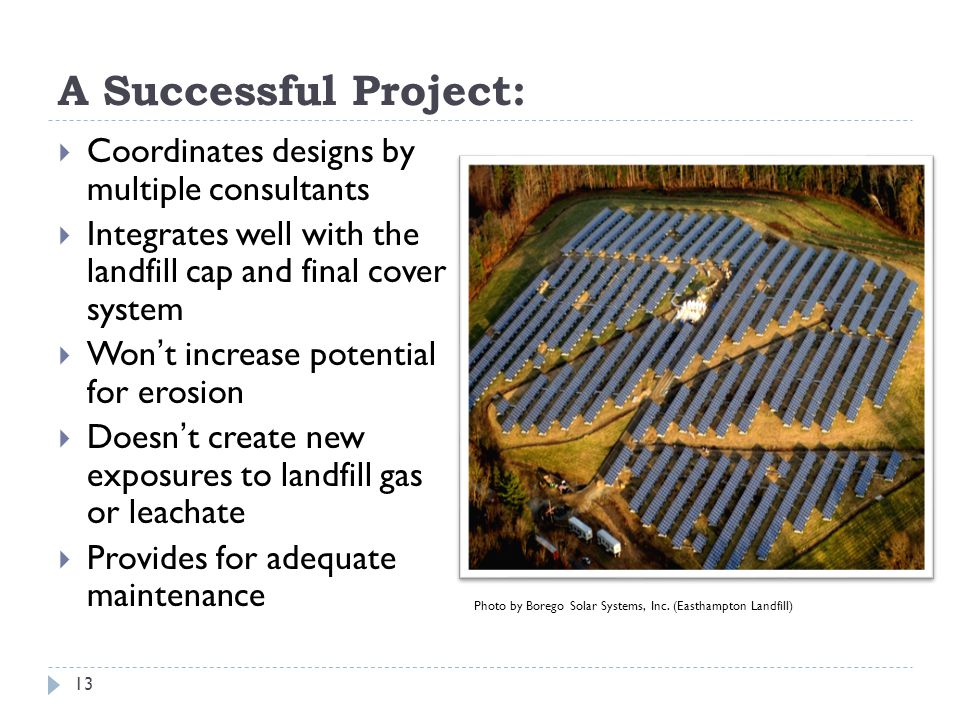 A Successful Project:  Coordinates designs by multiple consultants  Integrates well with the landfill cap and final cover system  Won't increase potential for erosion  Doesn't create new exposures to landfill gas or leachate  Provides for adequate maintenance 13 Photo by Borego Solar Systems, Inc.